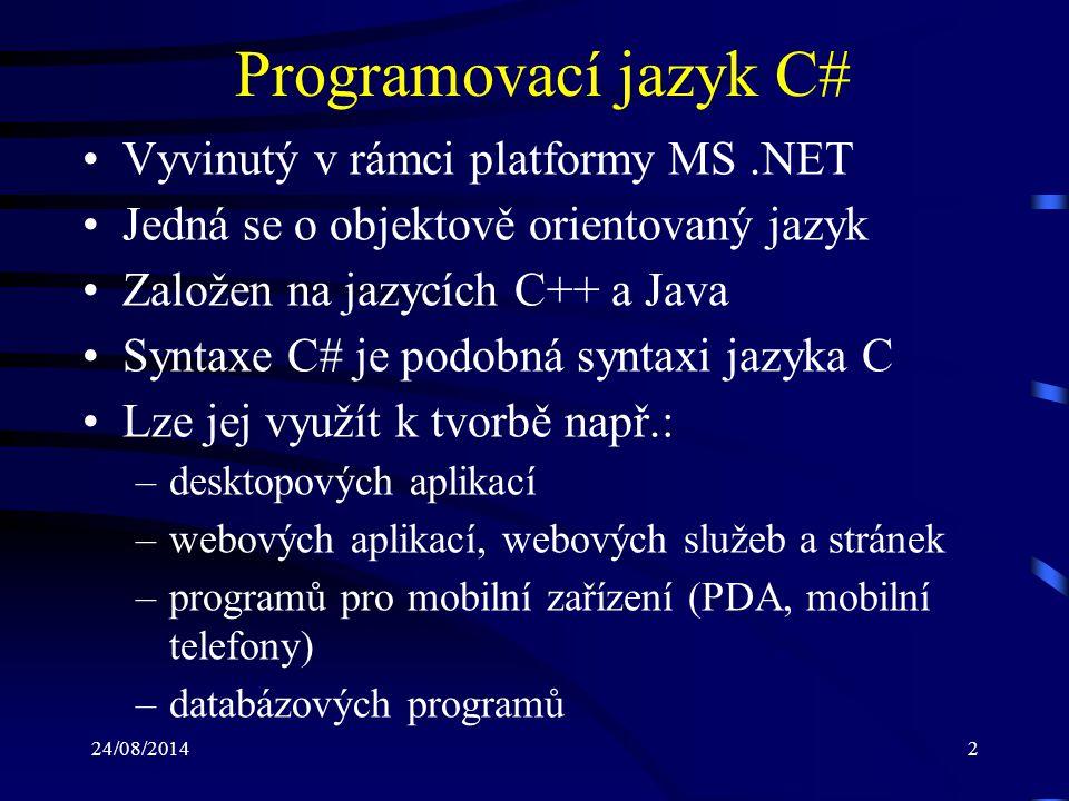24/08/20143 Program v jazyce C# (1) Tvořen třídami a jejich členy (members) Třídy a další datové typy jsou organizovány ve jmenných prostorech (namespace) a mo- hou být vnořovány do jiných tříd Vstupním bodem každého programu v C# je metoda (funkce obsažená v typu třída) Main : –může být v programu pouze jedna –jedná se o statickou metodu –návratovým typem může být void nebo int –může přijímat parametry z příkazové řádky OS