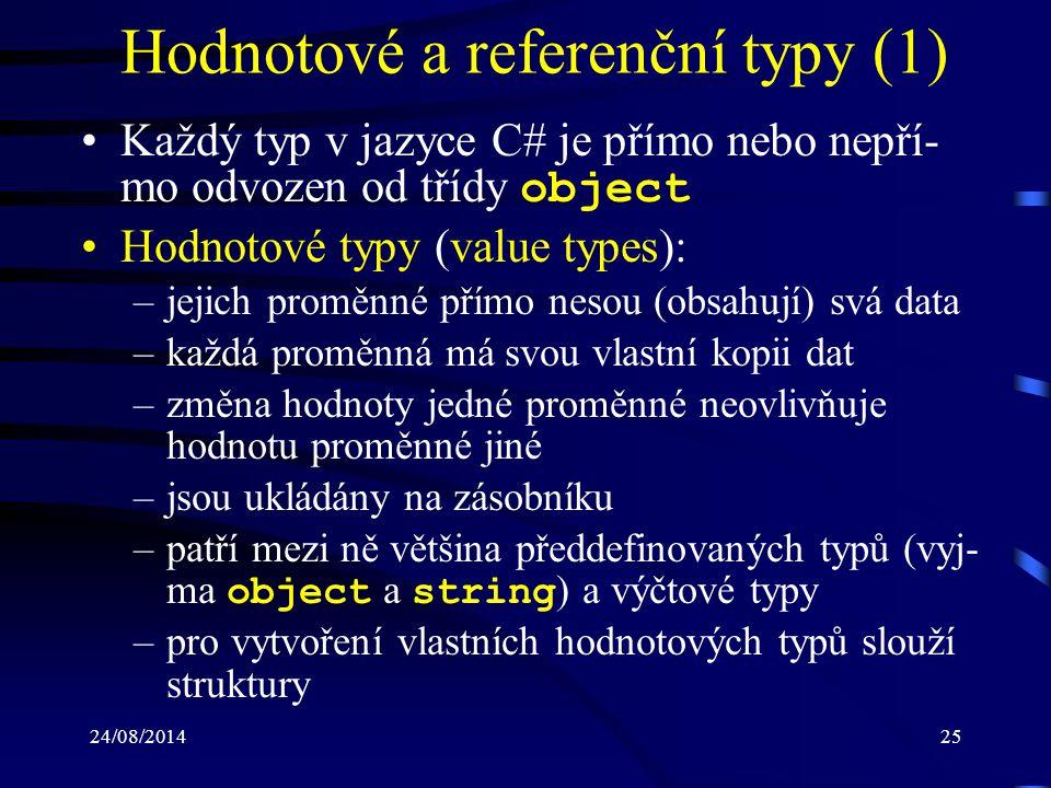 24/08/201426 Hodnotové a referenční typy (2) Referenční (odkazové) typy (reference types): –jejich proměnné ukládají odkaz (referenci) na data (objekty) –pokud dojde k přiřazení proměnné, tak dojde ke zkopírování odkazu –je možné, aby dvě proměnné obsahovaly odkaz na stejný objekt –operace nad jednou proměnnou může ovlivnit objekt, na nějž se odkazuje proměnná jiná –v paměti jsou ukládány na spravované haldě (managed heap)