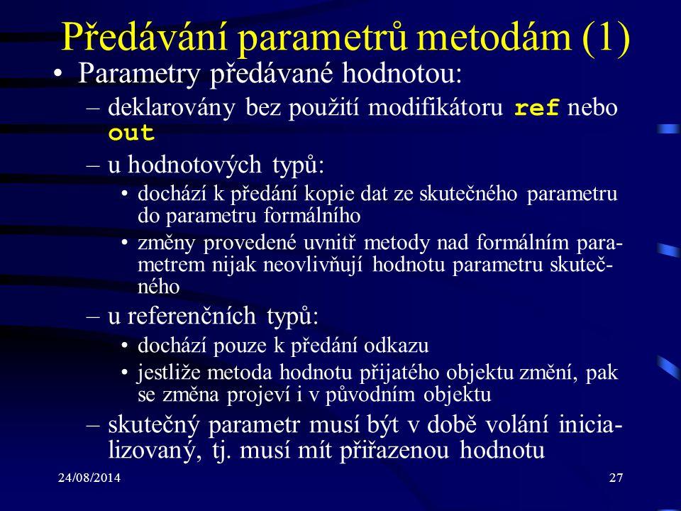 24/08/201428 Předávání parametrů metodám (2) Parametry předávané odkazem: –před formálním i skutečným parametrem musí být uveden modifikátor ref –nedochází k vytvoření nového paměťového místa pro formální parametr –formální parametr reprezentuje stejné paměťové místo, které náleží parametru skutečnému –všechny změny provedené nad formálním para- metrem se promítají do parametru skutečného –skutečný parametr musí být v době volání inicia- lizovaný, tj.