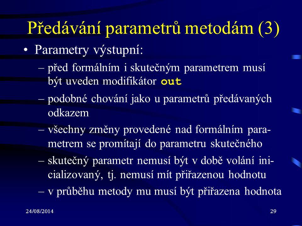 24/08/201429 Předávání parametrů metodám (3) Parametry výstupní: –před formálním i skutečným parametrem musí být uveden modifikátor out –podobné chování jako u parametrů předávaných odkazem –všechny změny provedené nad formálním para- metrem se promítají do parametru skutečného –skutečný parametr nemusí být v době volání ini- cializovaný, tj.