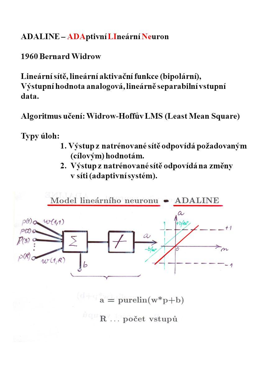 ADALINE – ADAptivní LIneární Neuron 1960 Bernard Widrow Lineární sítě, lineární aktivační funkce (bipolární), Výstupní hodnota analogová, lineárně sep
