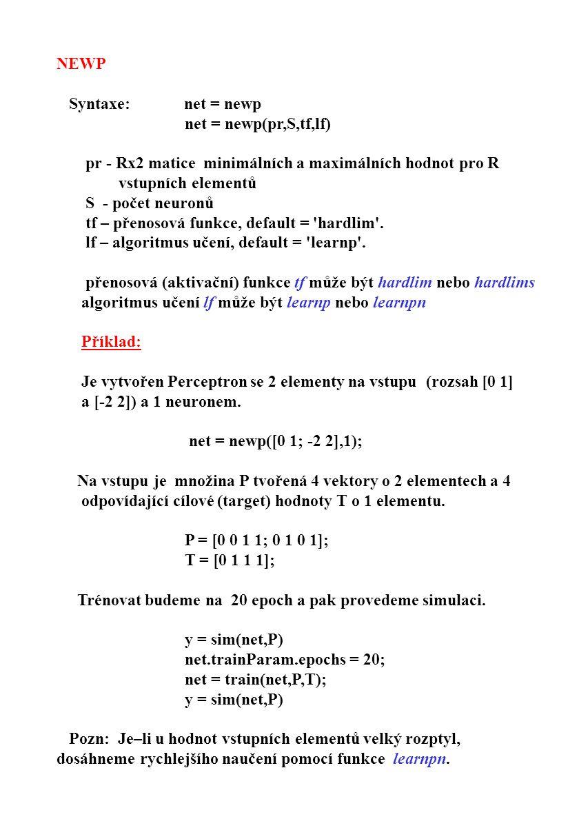 NEWP Syntaxe: net = newp net = newp(pr,S,tf,lf) pr - Rx2 matice minimálních a maximálních hodnot pro R vstupních elementů S - počet neuronů tf – přeno