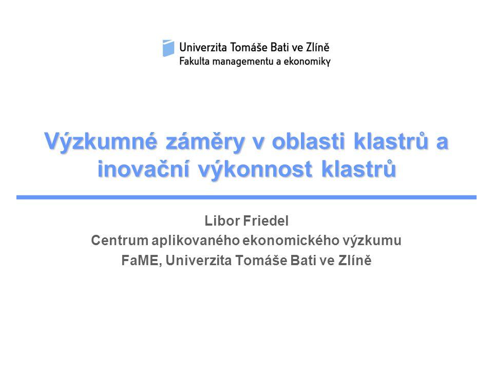 Výzkumné záměry v oblasti klastrů a inovační výkonnost klastrů Libor Friedel Centrum aplikovaného ekonomického výzkumu FaME, Univerzita Tomáše Bati ve Zlíně