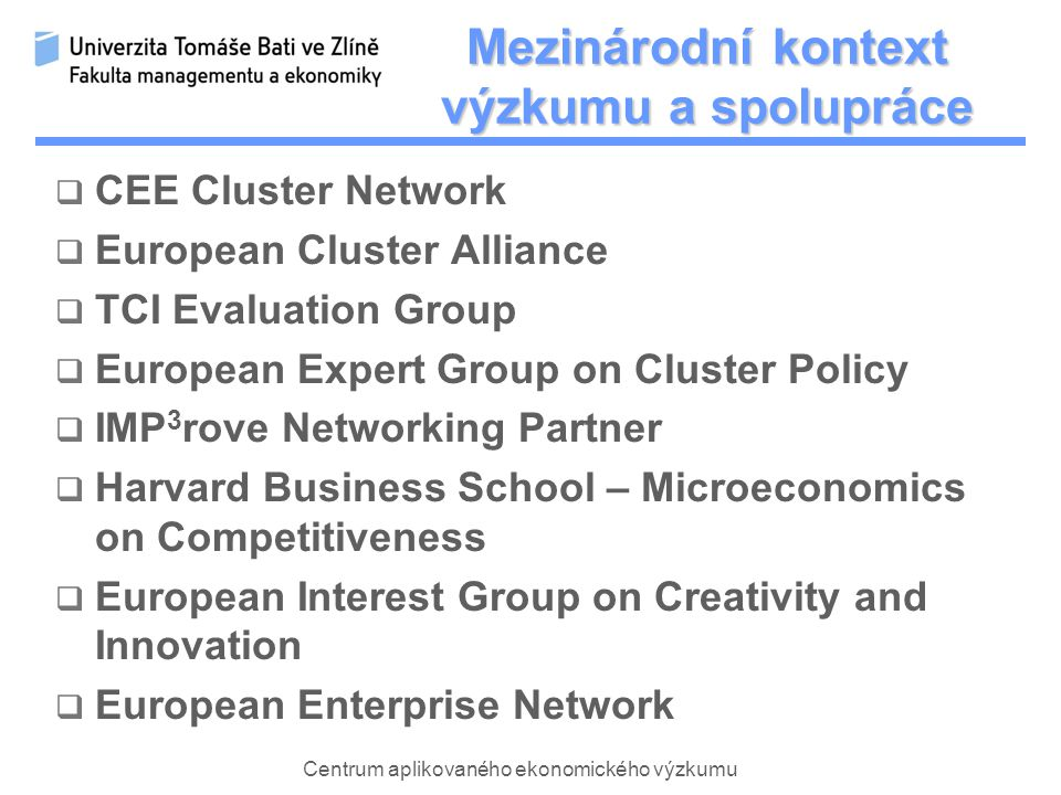Centrum aplikovaného ekonomického výzkumu Mezinárodní kontext výzkumu a spolupráce  CEE Cluster Network  European Cluster Alliance  TCI Evaluation Group  European Expert Group on Cluster Policy  IMP 3 rove Networking Partner  Harvard Business School – Microeconomics on Competitiveness  European Interest Group on Creativity and Innovation  European Enterprise Network