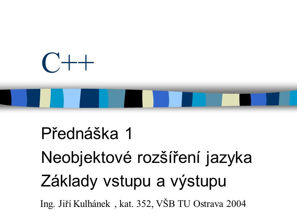 C++ Přednáška 1 Neobjektové rozšíření jazyka Základy vstupu a výstupu Ing.