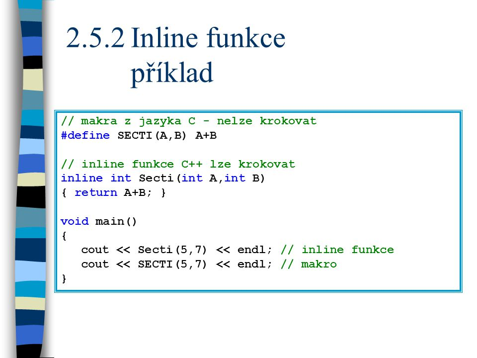 2.5.2Inline funkce příklad // makra z jazyka C - nelze krokovat #define SECTI(A,B) A+B // inline funkce C++ lze krokovat inline int Secti(int A,int B) { return A+B; } void main() { cout << Secti(5,7) << endl; // inline funkce cout << SECTI(5,7) << endl; // makro }