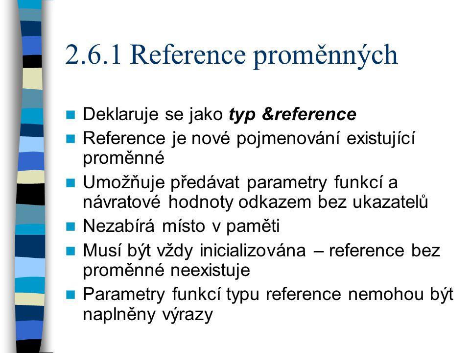 2.6.1 Reference proměnných Deklaruje se jako typ &reference Reference je nové pojmenování existující proměnné Umožňuje předávat parametry funkcí a návratové hodnoty odkazem bez ukazatelů Nezabírá místo v paměti Musí být vždy inicializována – reference bez proměnné neexistuje Parametry funkcí typu reference nemohou být naplněny výrazy