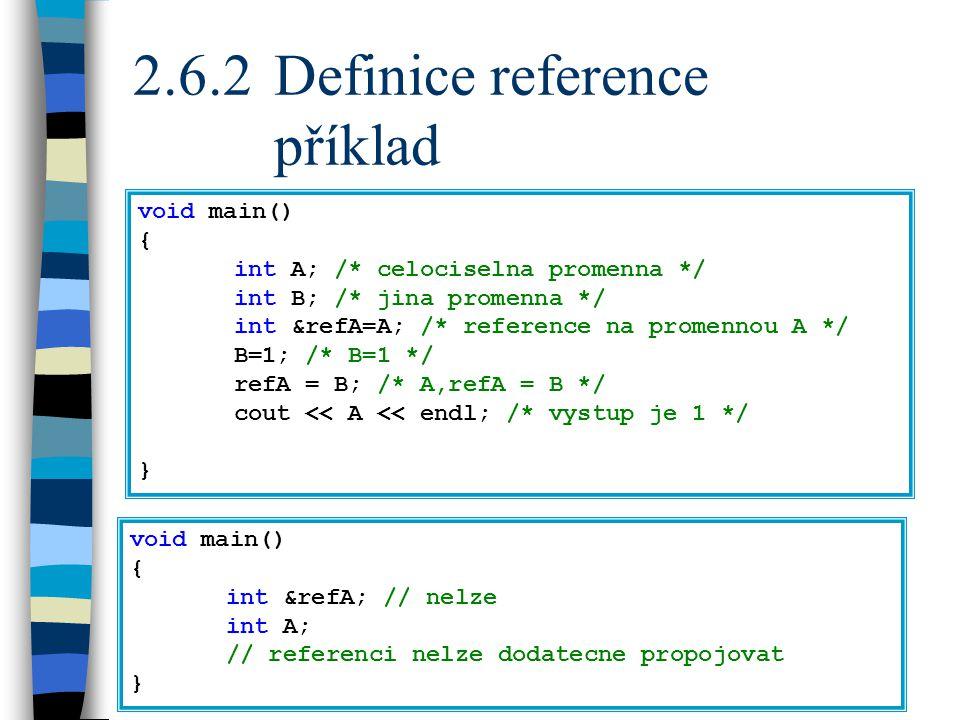 2.6.2Definice reference příklad void main() { int A; /* celociselna promenna */ int B; /* jina promenna */ int &refA=A; /* reference na promennou A */ B=1; /* B=1 */ refA = B; /* A,refA = B */ cout << A << endl; /* vystup je 1 */ } void main() { int &refA; // nelze int A; // referenci nelze dodatecne propojovat }
