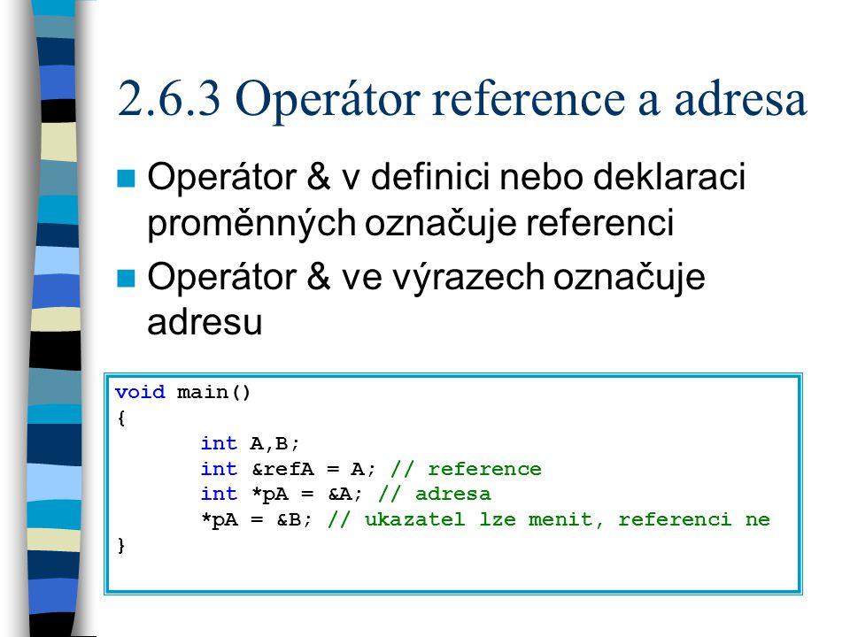 2.6.3 Operátor reference a adresa Operátor & v definici nebo deklaraci proměnných označuje referenci Operátor & ve výrazech označuje adresu void main() { int A,B; int &refA = A; // reference int *pA = &A; // adresa *pA = &B; // ukazatel lze menit, referenci ne }