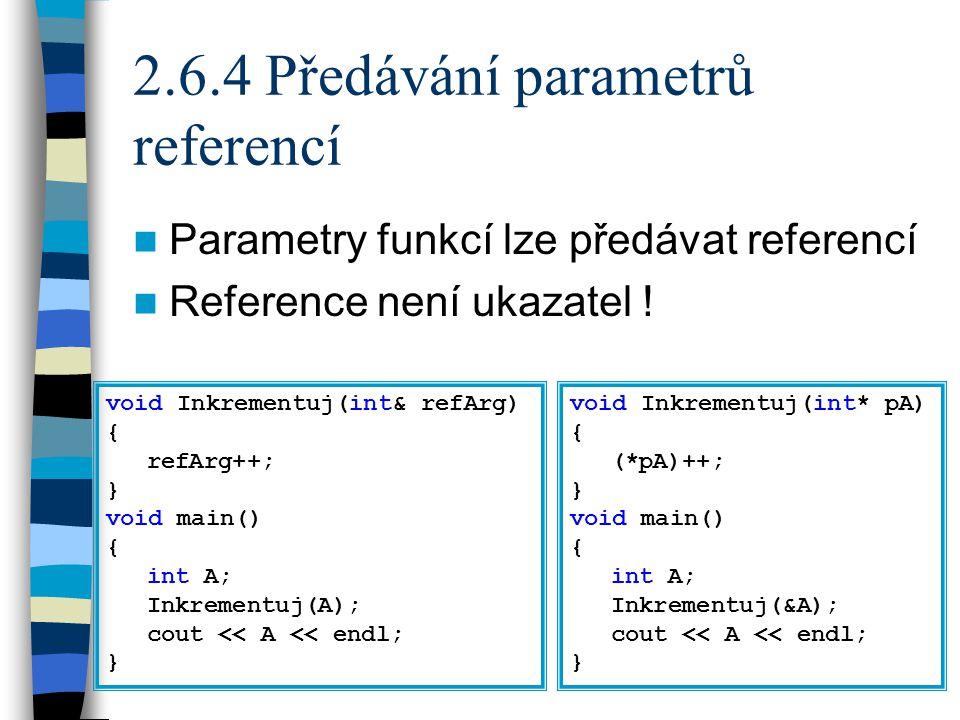 2.6.4 Předávání parametrů referencí Parametry funkcí lze předávat referencí Reference není ukazatel .