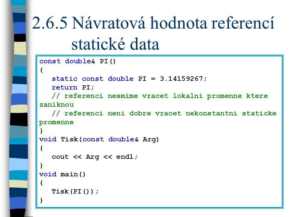 2.6.5 Návratová hodnota referencí statické data const double& PI() { static const double PI = 3.14159267; return PI; // referenci nesmime vracet lokalni promenne ktere zaniknou // referenci neni dobre vracet nekonstantni staticke promenne } void Tisk(const double& Arg) { cout << Arg << endl; } void main() { Tisk(PI()); }
