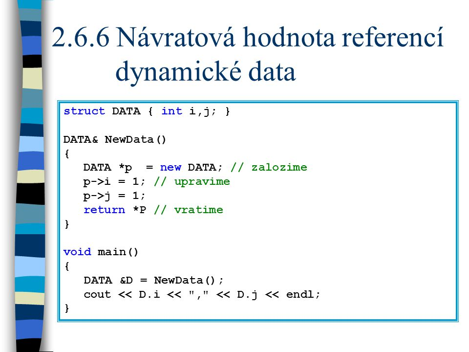 2.6.6 Návratová hodnota referencí dynamické data struct DATA { int i,j; } DATA& NewData() { DATA *p = new DATA; // zalozime p->i = 1; // upravime p->j = 1; return *P // vratime } void main() { DATA &D = NewData(); cout << D.i << , << D.j << endl; }