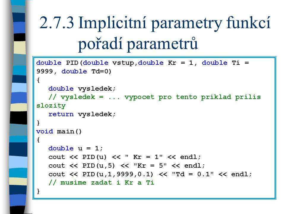 2.7.3Implicitní parametry funkcí pořadí parametrů double PID(double vstup,double Kr = 1, double Ti = 9999, double Td=0) { double vysledek; // vysledek =...