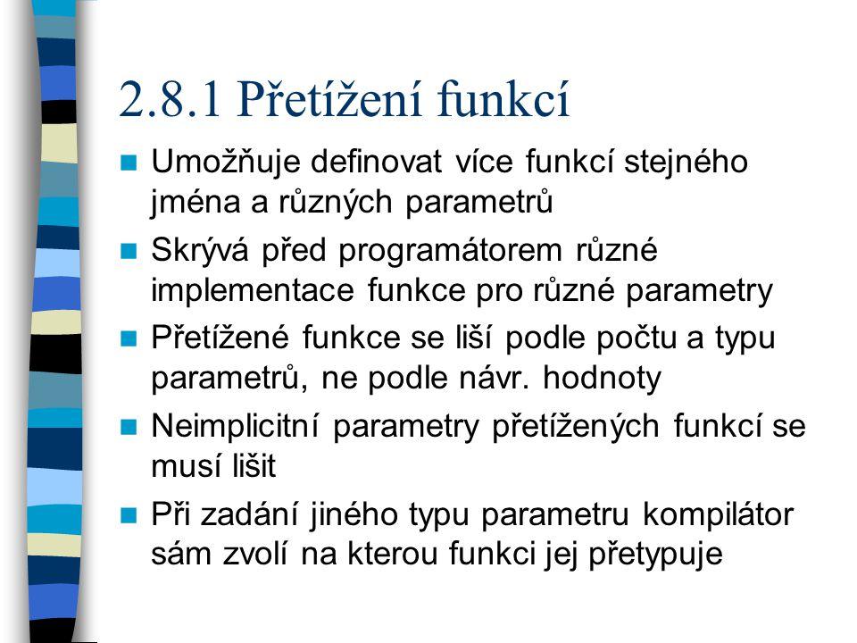 2.8.1 Přetížení funkcí Umožňuje definovat více funkcí stejného jména a různých parametrů Skrývá před programátorem různé implementace funkce pro různé parametry Přetížené funkce se liší podle počtu a typu parametrů, ne podle návr.