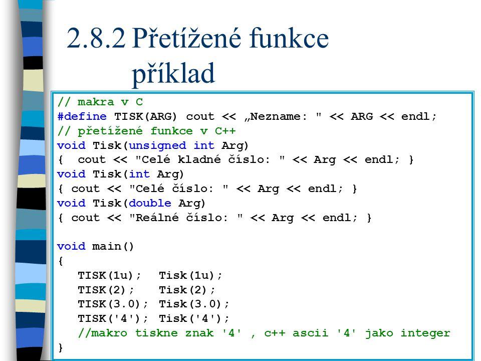 """2.8.2Přetížené funkce příklad // makra v C #define TISK(ARG) cout << """"Nezname: << ARG << endl; // přetížené funkce v C++ void Tisk(unsigned int Arg) {cout << Celé kladné číslo: << Arg << endl; } void Tisk(int Arg) { cout << Celé číslo: << Arg << endl; } void Tisk(double Arg) { cout << Reálné číslo: << Arg << endl; } void main() { TISK(1u);Tisk(1u); TISK(2);Tisk(2); TISK(3.0);Tisk(3.0); TISK( 4 );Tisk( 4 ); //makro tiskne znak 4 , c++ ascii 4 jako integer }"""