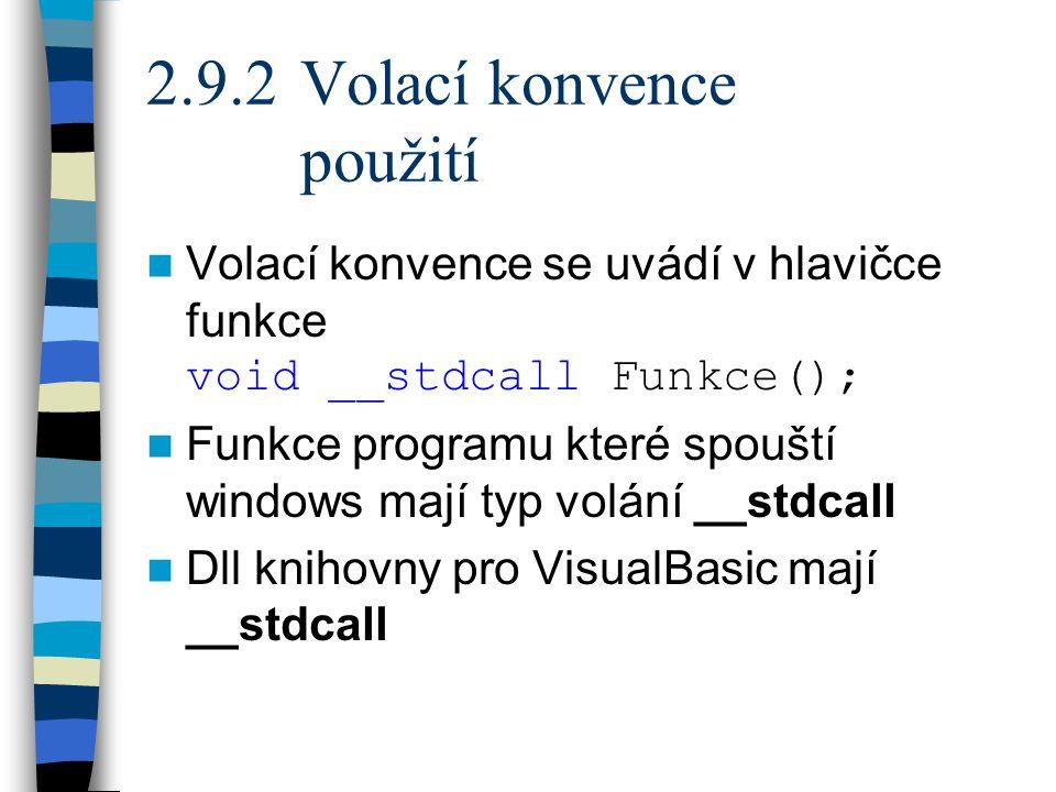 2.9.2 Volací konvence použití Volací konvence se uvádí v hlavičce funkce void __stdcall Funkce(); Funkce programu které spouští windows mají typ volání __stdcall Dll knihovny pro VisualBasic mají __stdcall