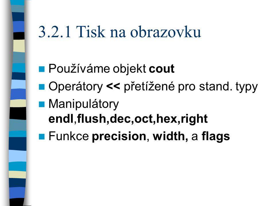 3.2.1 Tisk na obrazovku Používáme objekt cout Operátory << přetížené pro stand.