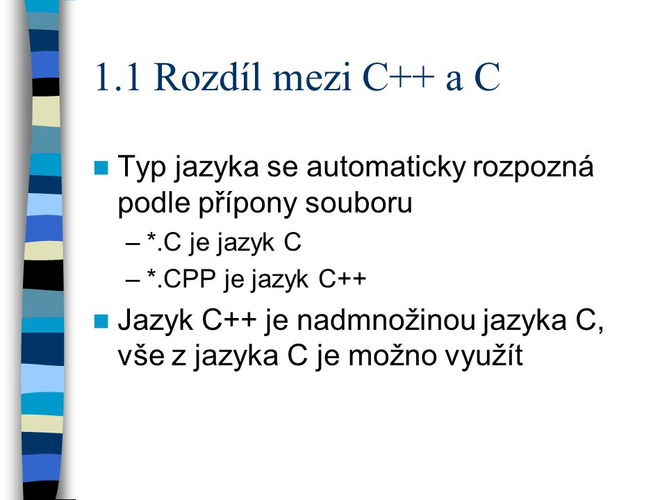 1.1 Rozdíl mezi C++ a C Typ jazyka se automaticky rozpozná podle přípony souboru –*.C je jazyk C –*.CPP je jazyk C++ Jazyk C++ je nadmnožinou jazyka C, vše z jazyka C je možno využít