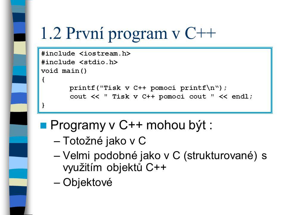 1.2 První program v C++ Programy v C++ mohou být : –Totožné jako v C –Velmi podobné jako v C (strukturované) s využitím objektů C++ –Objektové #include void main() { printf( Tisk v C++ pomoci printf\n ); cout << Tisk v C++ pomoci cout << endl; }