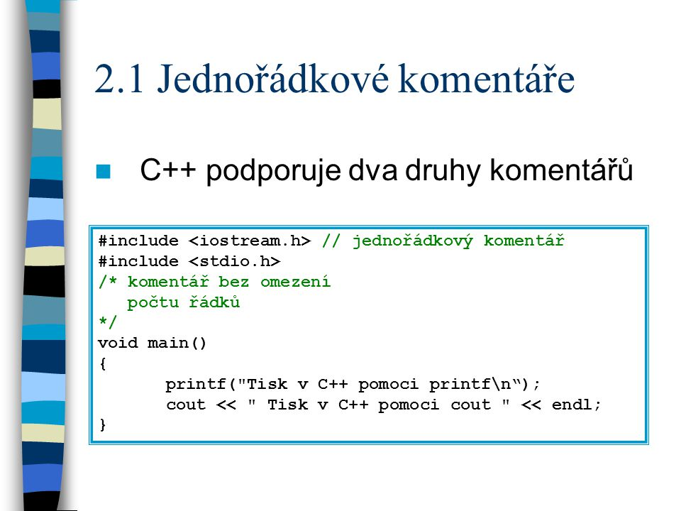 2.1 Jednořádkové komentáře C++ podporuje dva druhy komentářů #include // jednořádkový komentář #include /* komentář bez omezení počtu řádků */ void main() { printf( Tisk v C++ pomoci printf\n ); cout << Tisk v C++ pomoci cout << endl; }