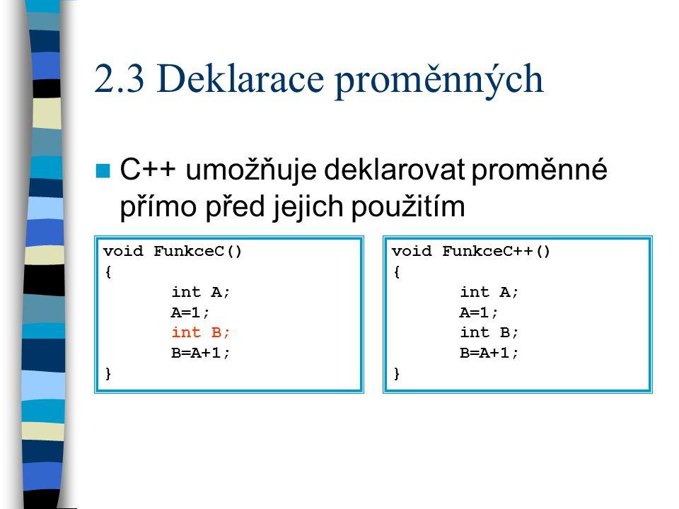 2.4 Operátor rozlišení platnosti :: Rozlišuje globální a lokální proměnné int A; //A1 void Main() { int A; //A2 ::A = 0; // A1 = 0 A = 2; // A2 = 2 if (A==::A) //porovnavame A2==A1 { int A; //A3 A=1; //A3 = 1 ::A = A+1; // A1 = A3+1 // A2 je zde nedostupne }