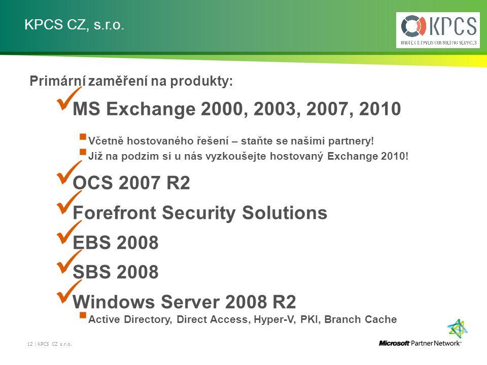 KPCS CZ, s.r.o. 12 | KPCS CZ s.r.o. Primární zaměření na produkty: MS Exchange 2000, 2003, 2007, 2010  Včetně hostovaného řešení – staňte se našimi p