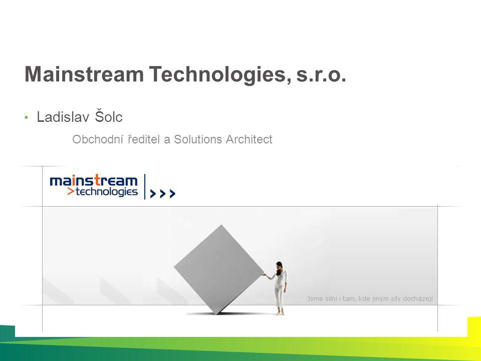 Mainstream Technologies, s.r.o. Ladislav Šolc Obchodní ředitel a Solutions Architect
