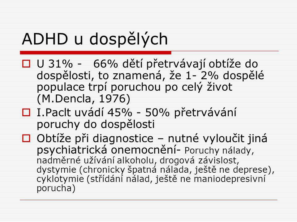ADHD u dospělých  U 31% - 66% dětí přetrvávají obtíže do dospělosti, to znamená, že 1- 2% dospělé populace trpí poruchou po celý život (M.Dencla, 1976)  I.Paclt uvádí 45% - 50% přetrvávání poruchy do dospělosti  Obtíže při diagnostice – nutné vyloučit jiná psychiatrická onemocnění- Poruchy nálady, nadměrné užívání alkoholu, drogová závislost, dystymie (chronicky špatná nálada, ještě ne deprese), cyklotymie (střídání nálad, ještě ne maniodepresivní porucha)
