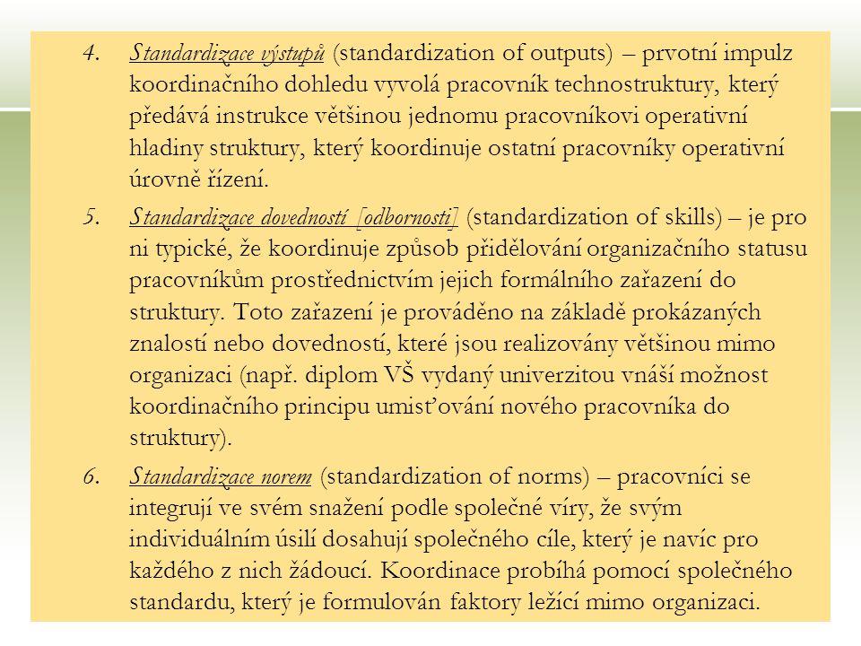 22 4.Standardizace výstupů (standardization of outputs) – prvotní impulz koordinačního dohledu vyvolá pracovník technostruktury, který předává instrukce většinou jednomu pracovníkovi operativní hladiny struktury, který koordinuje ostatní pracovníky operativní úrovně řízení.