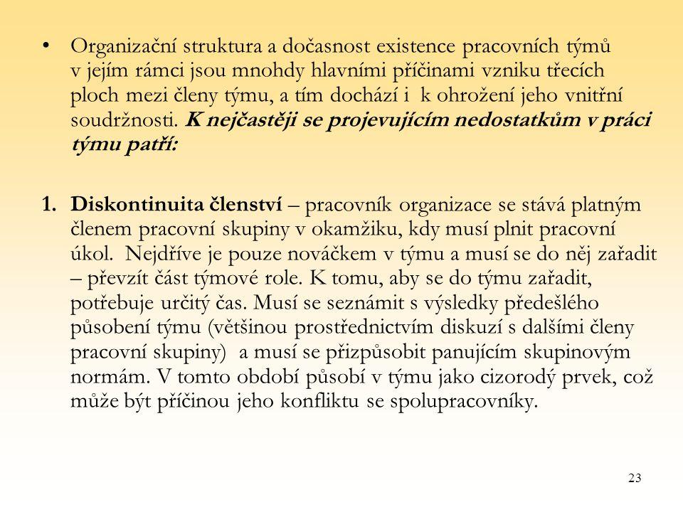23 Organizační struktura a dočasnost existence pracovních týmů v jejím rámci jsou mnohdy hlavními příčinami vzniku třecích ploch mezi členy týmu, a tím dochází i k ohrožení jeho vnitřní soudržnosti.