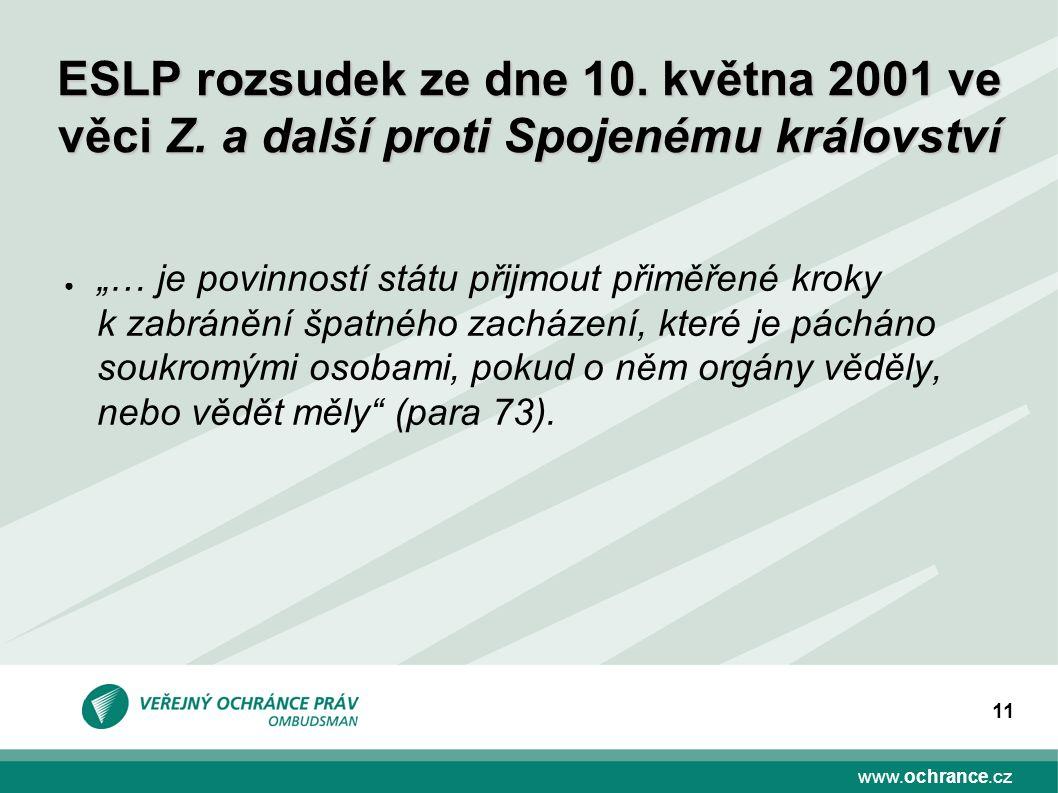 """www.ochrance.cz 11 ● """"… je povinností státu přijmout přiměřené kroky k zabránění špatného zacházení, které je pácháno soukromými osobami, pokud o něm orgány věděly, nebo vědět měly (para 73)."""