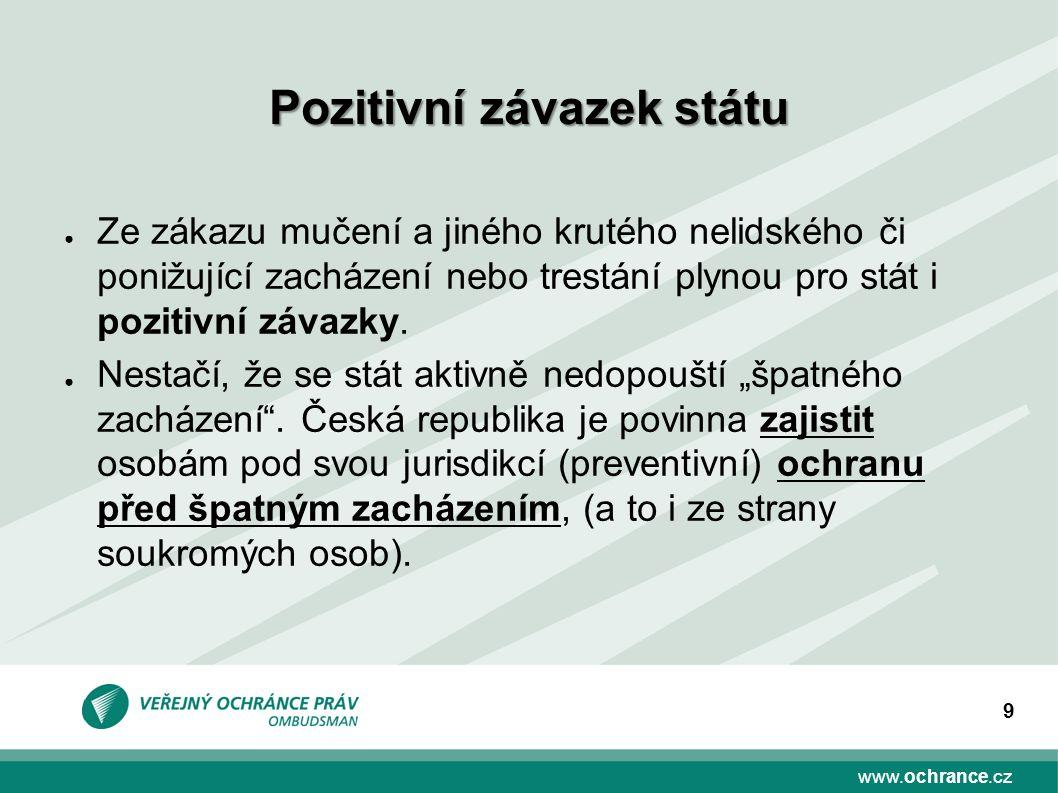 www.ochrance.cz 9 ● Ze zákazu mučení a jiného krutého nelidského či ponižující zacházení nebo trestání plynou pro stát i pozitivní závazky.