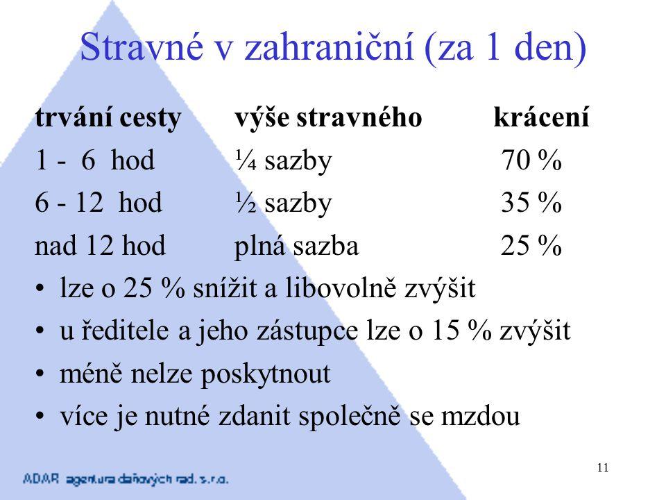 11 Stravné v zahraniční (za 1 den) trvání cestyvýše stravného krácení 1 - 6 hod ¼ sazby 70 % 6 - 12 hod ½ sazby 35 % nad 12 hod plná sazba 25 % lze o