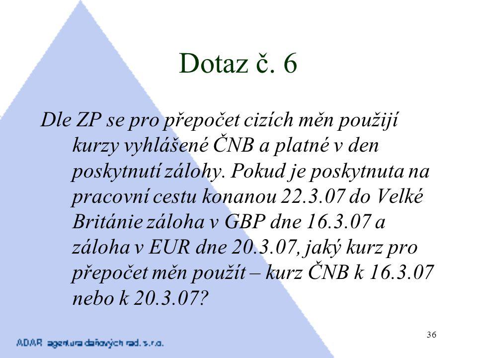 36 Dotaz č. 6 Dle ZP se pro přepočet cizích měn použijí kurzy vyhlášené ČNB a platné v den poskytnutí zálohy. Pokud je poskytnuta na pracovní cestu ko