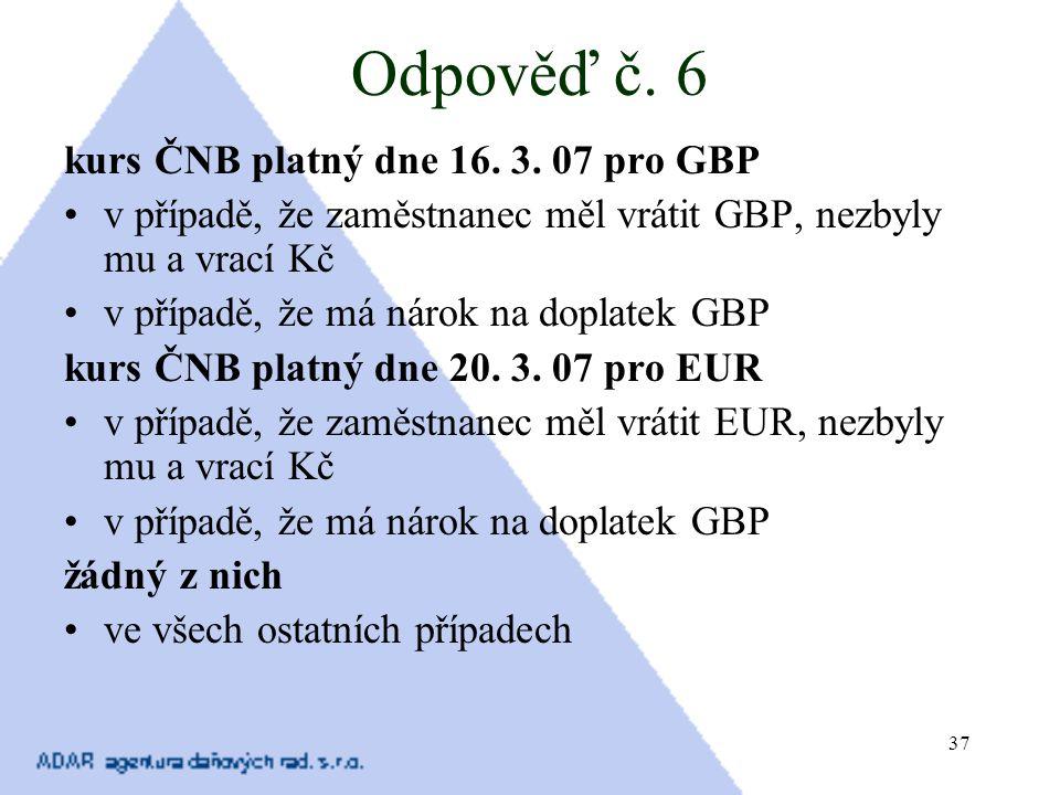 37 Odpověď č. 6 kurs ČNB platný dne 16. 3. 07 pro GBP v případě, že zaměstnanec měl vrátit GBP, nezbyly mu a vrací Kč v případě, že má nárok na doplat
