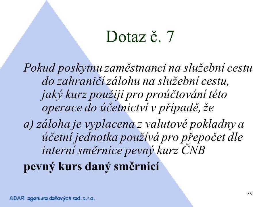 39 Dotaz č. 7 Pokud poskytnu zaměstnanci na služební cestu do zahraničí zálohu na služební cestu, jaký kurz použiji pro proúčtování této operace do úč