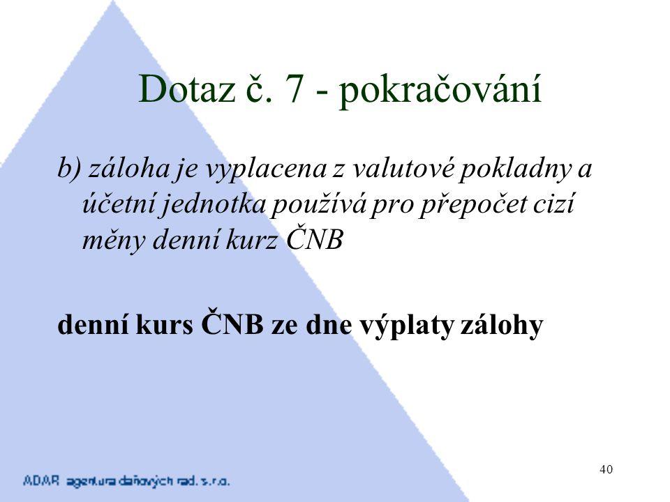 40 Dotaz č. 7 - pokračování b) záloha je vyplacena z valutové pokladny a účetní jednotka používá pro přepočet cizí měny denní kurz ČNB denní kurs ČNB