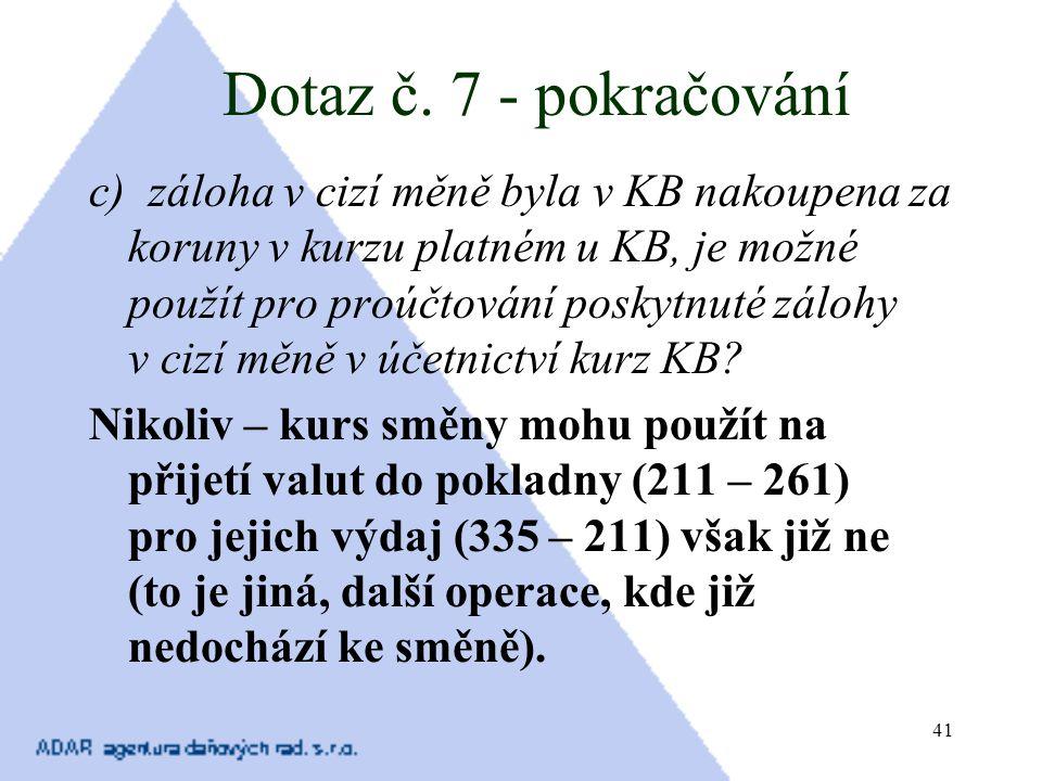 41 Dotaz č. 7 - pokračování c) záloha v cizí měně byla v KB nakoupena za koruny v kurzu platném u KB, je možné použít pro proúčtování poskytnuté záloh