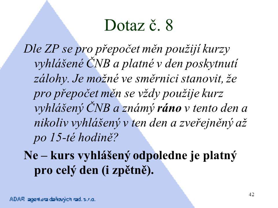 42 Dotaz č. 8 Dle ZP se pro přepočet měn použijí kurzy vyhlášené ČNB a platné v den poskytnutí zálohy. Je možné ve směrnici stanovit, že pro přepočet