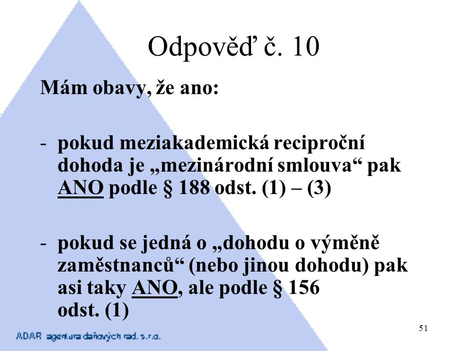 """51 Odpověď č. 10 Mám obavy, že ano: -pokud meziakademická reciproční dohoda je """"mezinárodní smlouva"""" pak ANO podle § 188 odst. (1) – (3) -pokud se jed"""