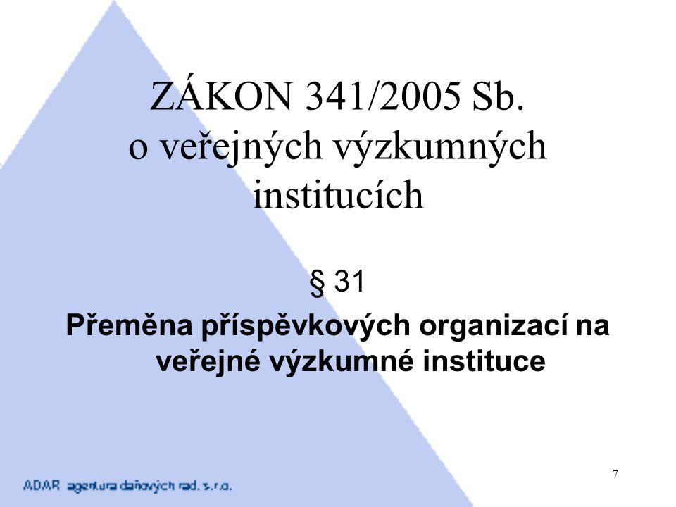 7 ZÁKON 341/2005 Sb. o veřejných výzkumných institucích § 31 Přeměna příspěvkových organizací na veřejné výzkumné instituce