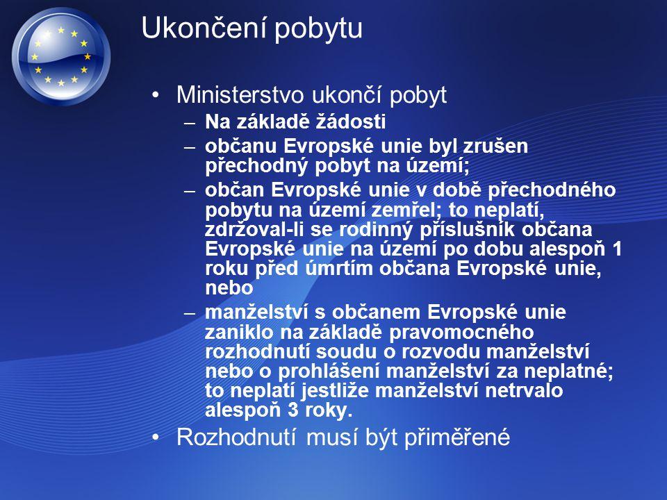 Ukončení pobytu Ministerstvo ukončí pobyt –Na základě žádosti –občanu Evropské unie byl zrušen přechodný pobyt na území; –občan Evropské unie v době p