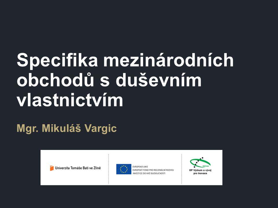 Specifika mezinárodních obchodů s duševním vlastnictvím Mgr. Mikuláš Vargic