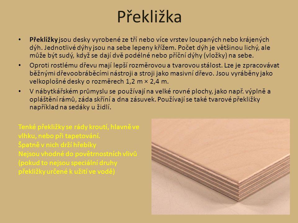 Překližka Překližky jsou desky vyrobené ze tří nebo více vrstev loupaných nebo krájených dýh. Jednotlivé dýhy jsou na sebe lepeny křížem. Počet dýh je