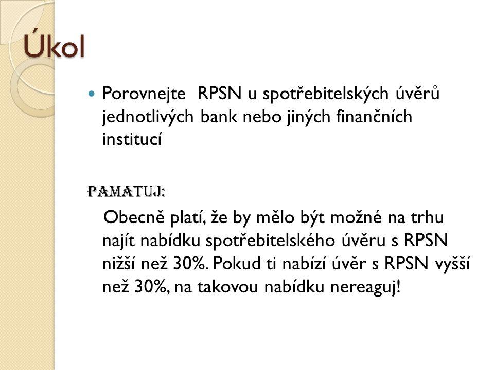 Úkol Porovnejte RPSN u spotřebitelských úvěrů jednotlivých bank nebo jiných finančních institucí Pamatuj: Obecně platí, že by mělo být možné na trhu najít nabídku spotřebitelského úvěru s RPSN nižší než 30%.