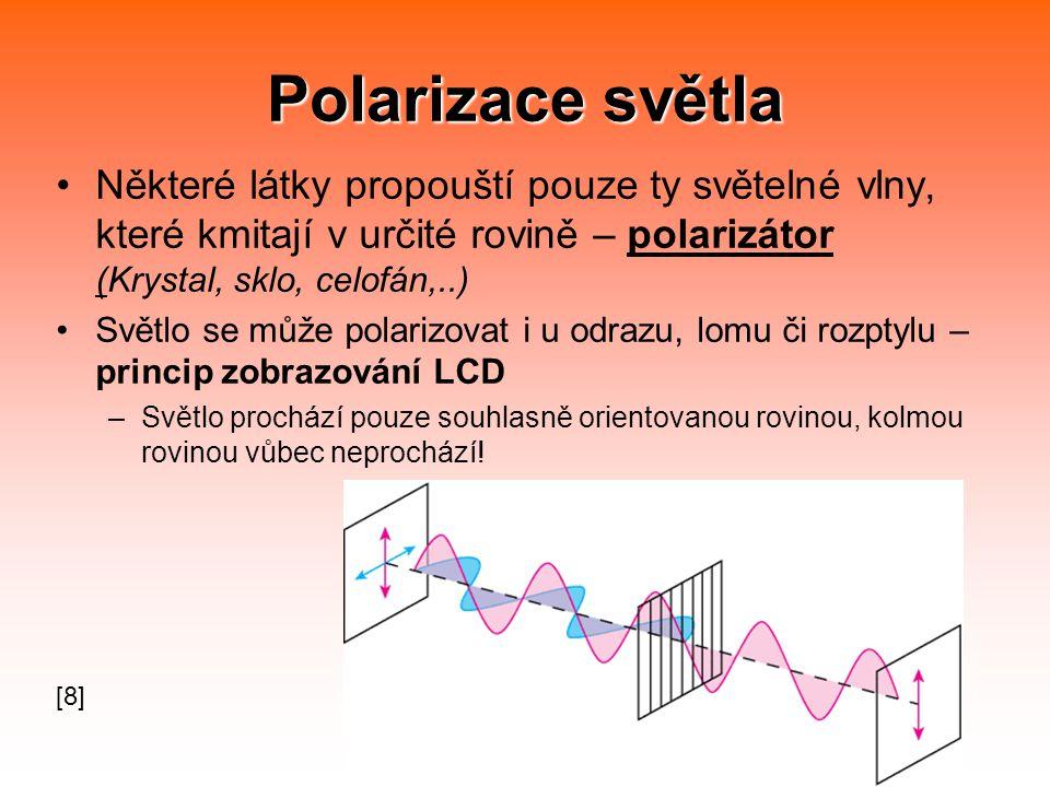 Polarizace světla Některé látky propouští pouze ty světelné vlny, které kmitají v určité rovině – polarizátor (Krystal, sklo, celofán,..) Světlo se může polarizovat i u odrazu, lomu či rozptylu – princip zobrazování LCD –Světlo prochází pouze souhlasně orientovanou rovinou, kolmou rovinou vůbec neprochází.