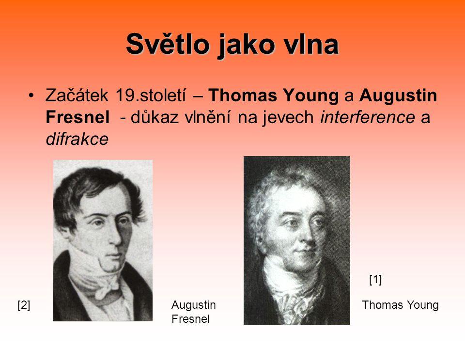 Světlo jako vlna Začátek 19.století – Thomas Young a Augustin Fresnel - důkaz vlnění na jevech interference a difrakce Thomas YoungAugustin Fresnel [1] [2]