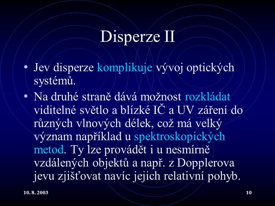10. 8. 200310 Disperze II Jev disperze komplikuje vývoj optických systémů. Na druhé straně dává možnost rozkládat viditelné světlo a blízké IČ a UV zá
