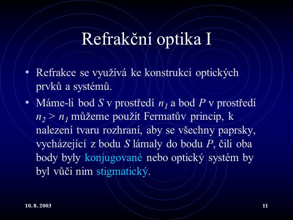 10. 8. 200311 Refrakční optika I Refrakce se využívá ke konstrukci optických prvků a systémů. Máme-li bod S v prostředí n 1 a bod P v prostředí n 2 >