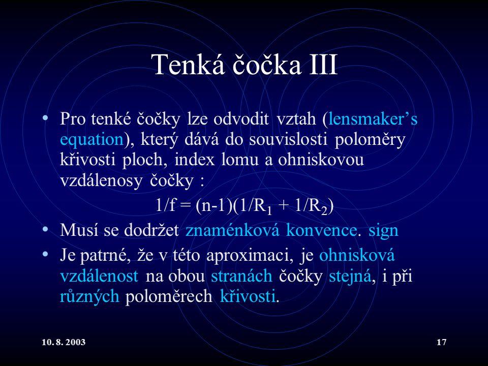 10. 8. 200317 Tenká čočka III Pro tenké čočky lze odvodit vztah (lensmaker's equation), který dává do souvislosti poloměry křivosti ploch, index lomu